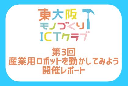 【Report】第3回東大阪モノづくりICTクラブ~産業用ロボットを動かしてみよう~