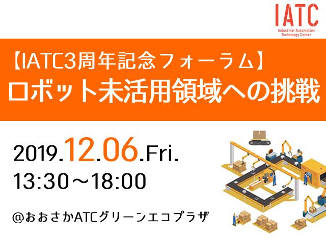 IATC3周年記念フォーラム~ロボット未活用領域への挑戦~(12/6開催)