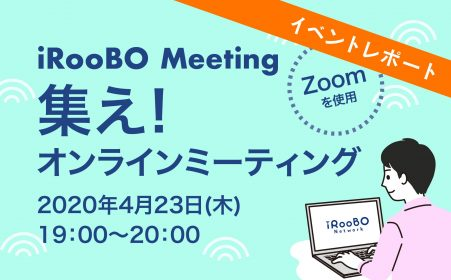 【Report】iRooBO Meeting集え!オンラインミーティング(4/23開催)