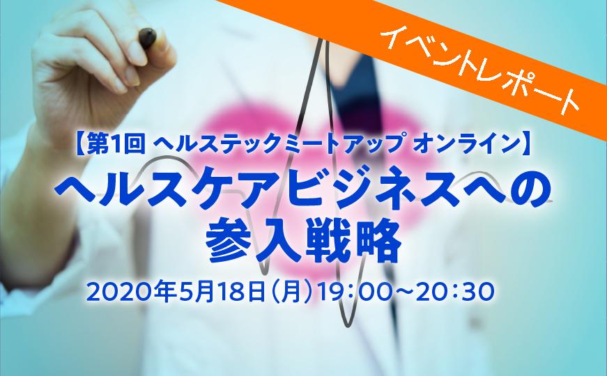 【Report】第1回 ヘルステックミートアップ オンライン~ ヘルスケアビジネスへの参入戦略(5/18開催)