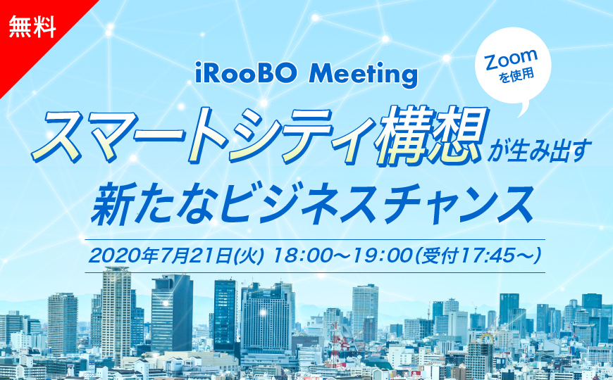 【iRooBO Meeting】スマートシティ構想が生み出す新たなビジネスチャンス(7/21開催)