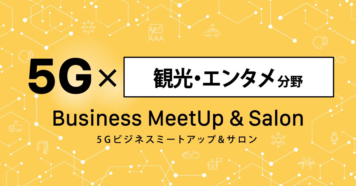 【無料オンライン】5G×観光・エンタメ分野:ビジネスミートアップ&サロン